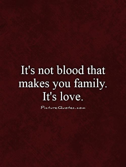 It's not blood that makes you family. It's love Picture Quote #1