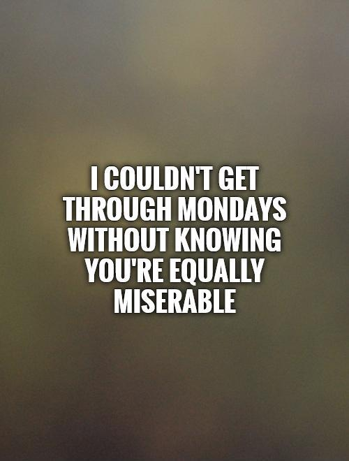 I couldn't get through Mondays without knowing you're equally miserable Picture Quote #1