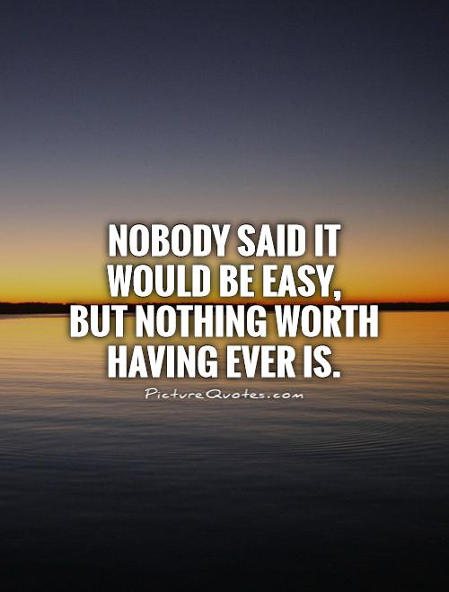 Nobody Said It Would Be Easy But Nothing Worth Having Ever Is