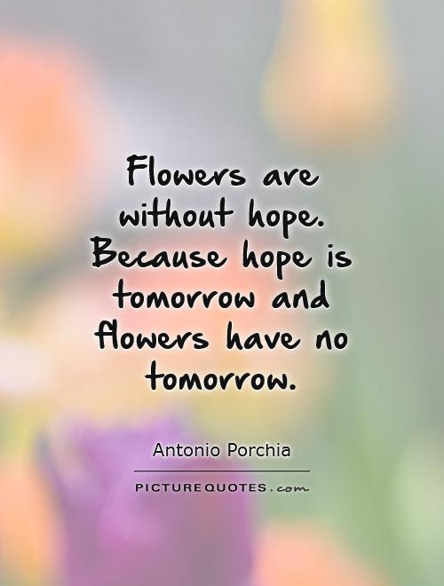 Flowers are without hope. Because hope is tomorrow and flowers have no tomorrow Picture Quote #1