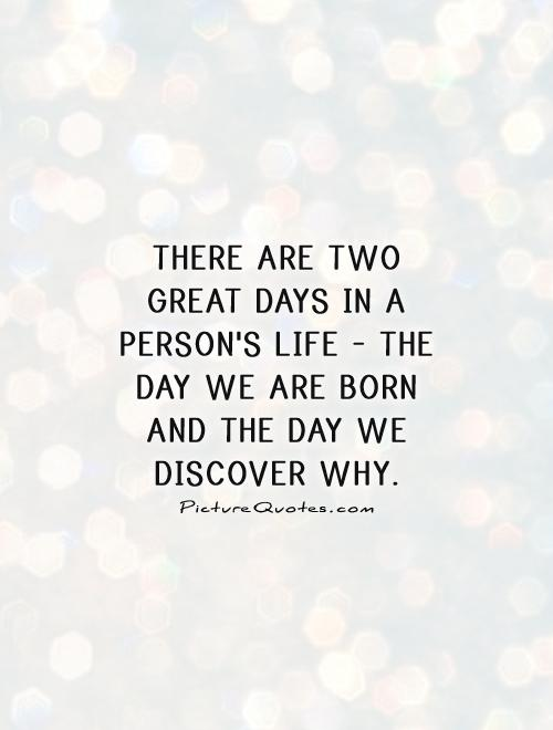 There are two great days in a person's life - the day we are born and the day we discover why Picture Quote #1