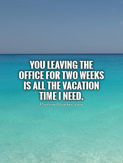 You Leaving The Office For Two Weeks Is All Vacation Time I Need Picture Quote