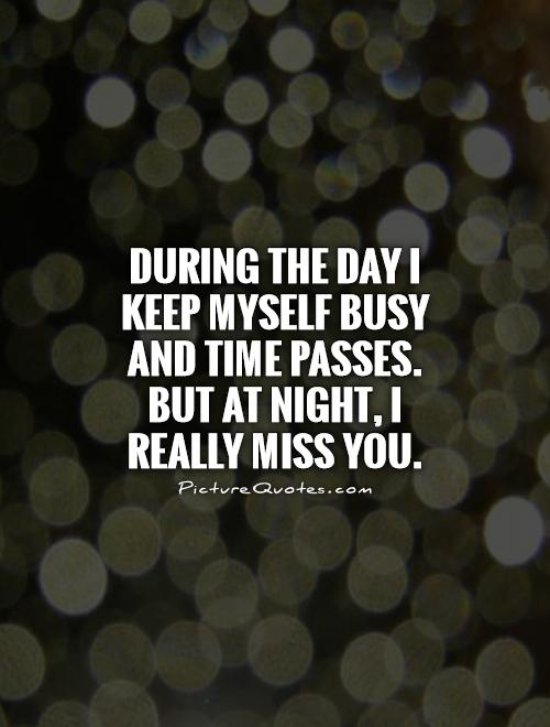 During the day I keep myself busy and time passes. But at night, I really miss you Picture Quote #1