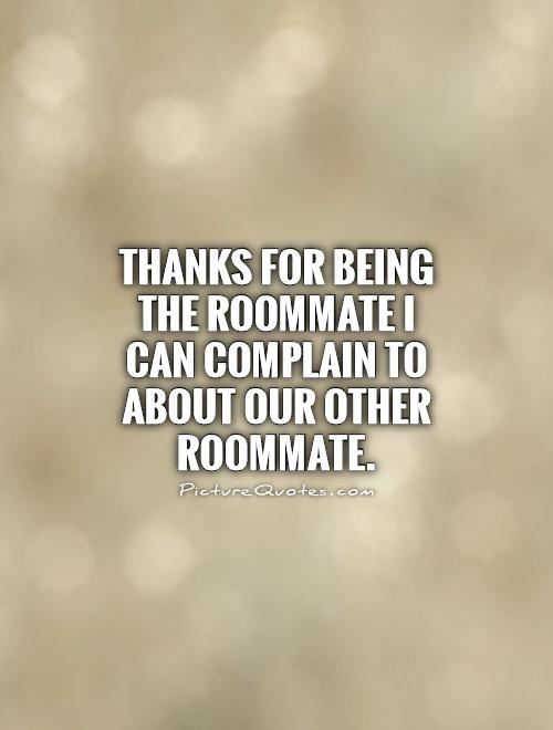 Thanks for being the roommate I can complain to about our ...