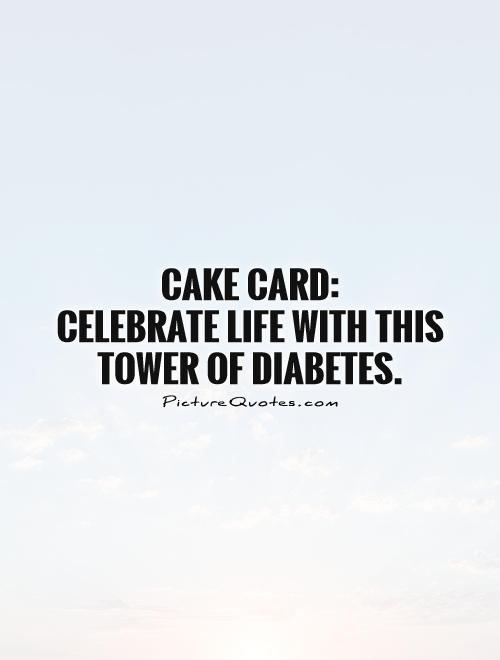 Cake card:  Celebrate life with this tower of diabetes Picture Quote #1