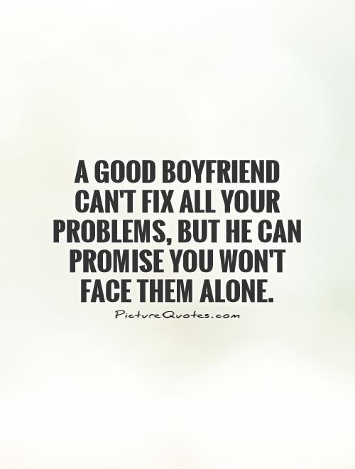 A good Boyfriend can't fix all your problems, but he can promise you won't face them alone Picture Quote #1