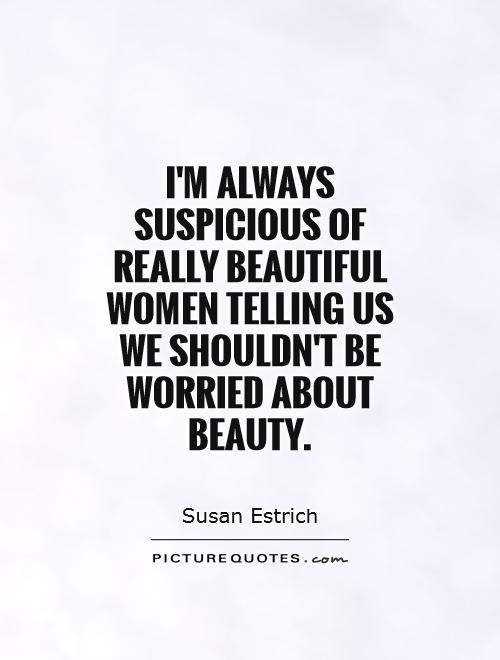 I'm always suspicious of really beautiful women telling us we shouldn't be worried about beauty Picture Quote #1