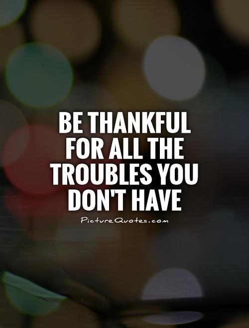 Be thankful for all the troubles you don't have Picture Quote #1