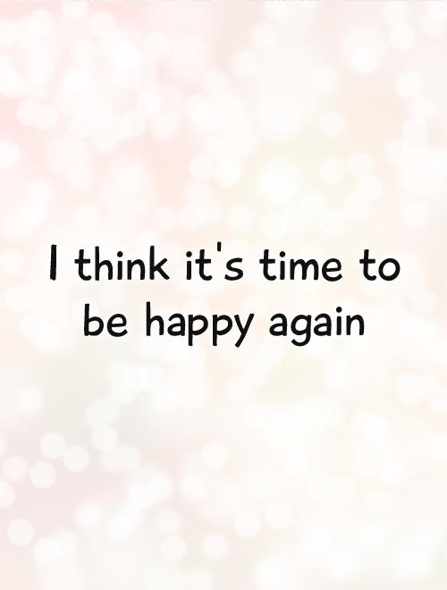 I think it's time to be happy again Picture Quote #1