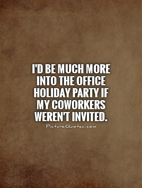 I'd be much more into the office holiday party if my coworkers weren't invited Picture Quote #1