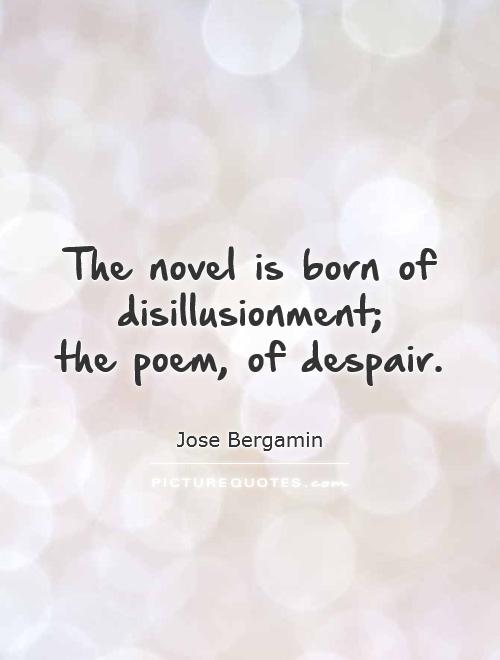 The novel is born of disillusionment;  the poem, of despair Picture Quote #1