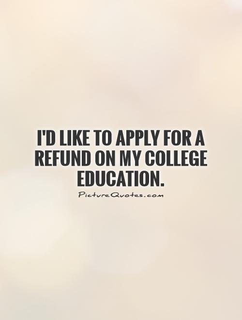 I'd like to apply for a refund on my college education Picture Quote #1