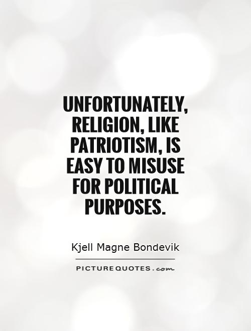 Unfortunately, religion, like patriotism, is easy to misuse for political purposes Picture Quote #1