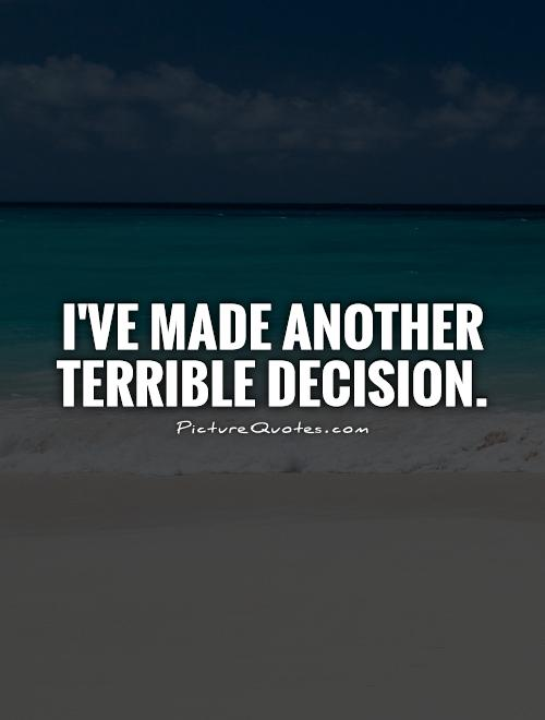 I've made another terrible decision Picture Quote #1