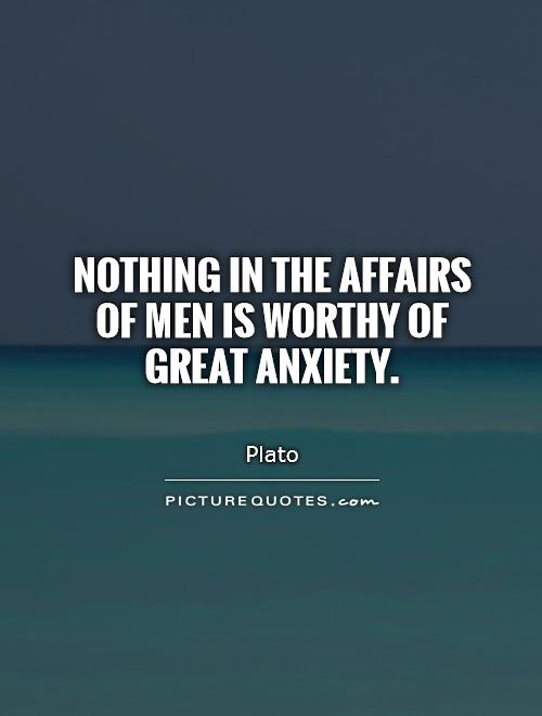 Nothing in the affairs of men is worthy of great anxiety Picture Quote #1