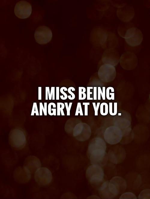 I miss being angry at you Picture Quote #1