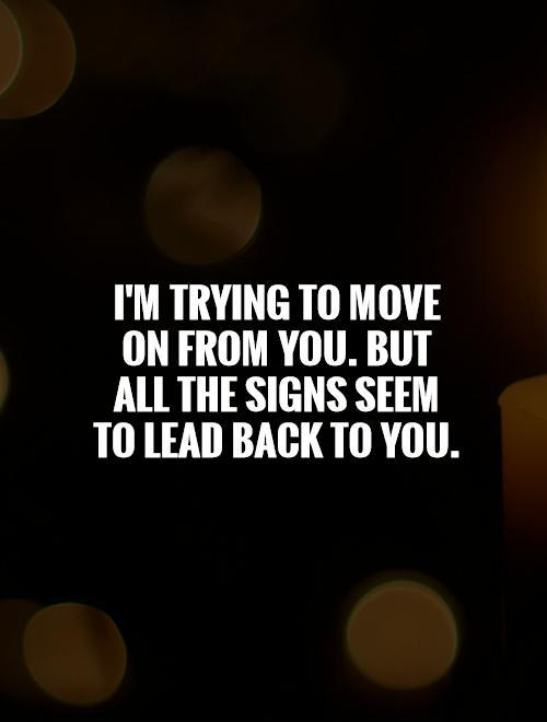 I'm trying to move on from you. But all the signs seem to lead back to you Picture Quote #1