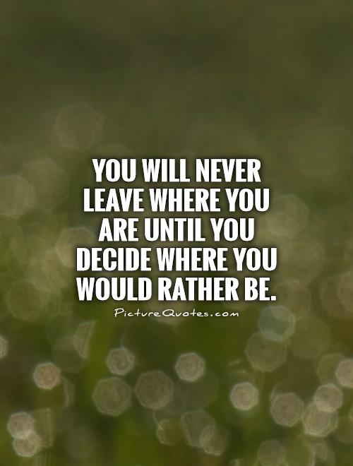 You will never leave where you are until you decide where you would rather be Picture Quote #1