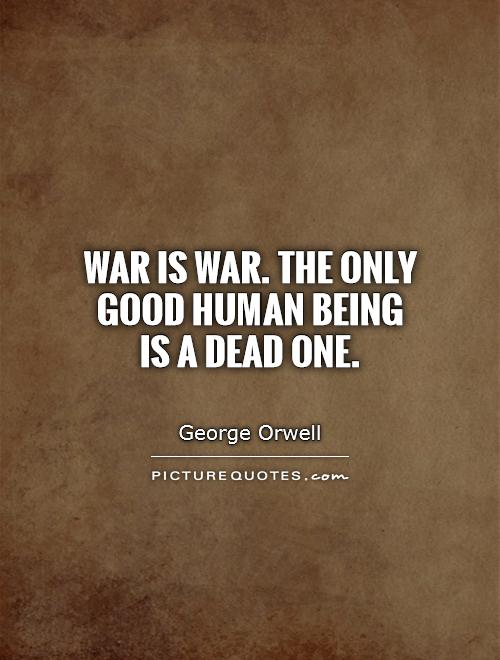 War is war. The only good human being  is a dead one Picture Quote #1