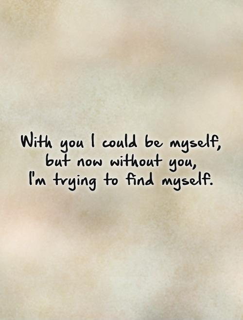With you I could be myself, but now without you, I'm trying to find myself Picture Quote #1