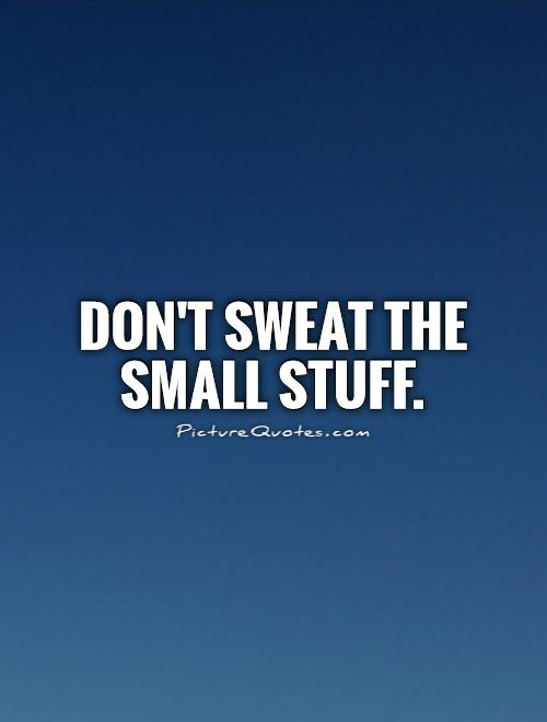 Don't sweat the small stuff Picture Quote #1