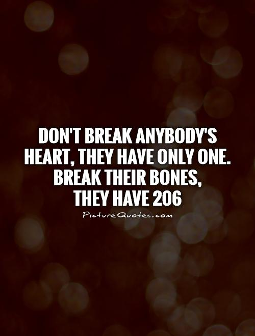 Don't break anybody's heart, they have only one. Break their bones,  they have 206 Picture Quote #1