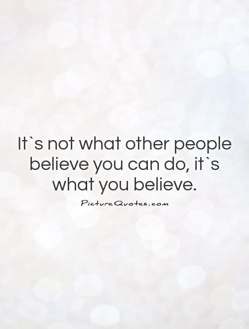 It`s not what other people believe you can do, it`s what you believe Picture Quote #1