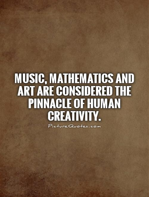 Music, Mathematics and Art are considered the pinnacle of human creativity Picture Quote #1