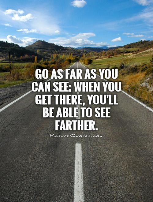 Go as far as you can see; when you get there, you'll be able to see farther Picture Quote #1