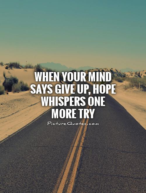 When your mind says give up, hope whispers one more try Picture Quote #1