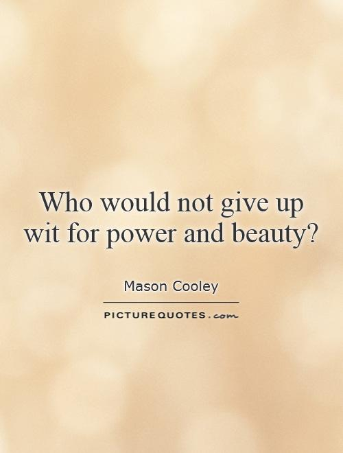 Who would not give up wit for power and beauty? Picture Quote #1