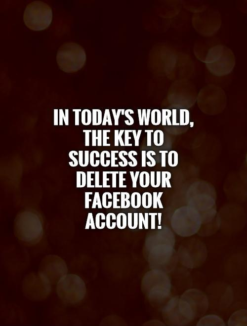 In today's world, the key to success is to delete your Facebook account! Picture Quote #1
