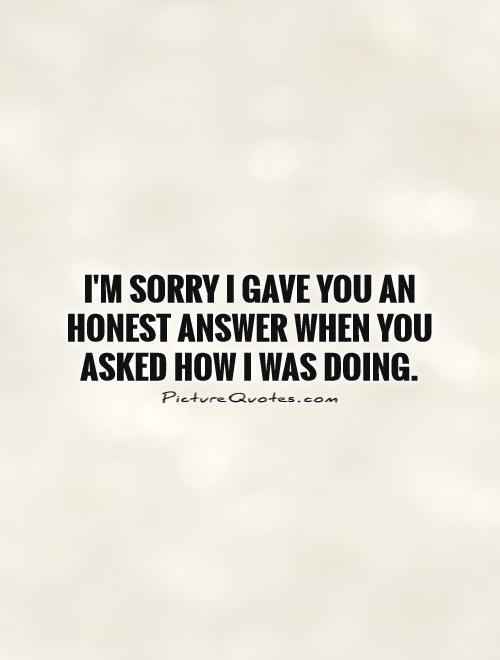 I'm sorry I gave you an honest answer when you asked how I was doing Picture Quote #1