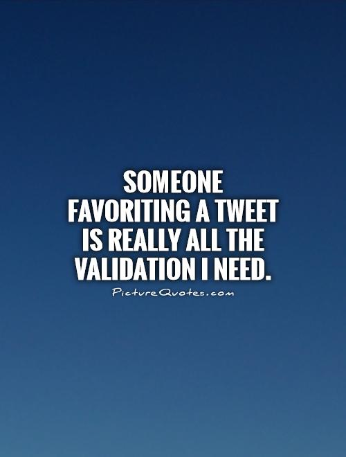 Someone favoriting a tweet is really all the validation I need Picture Quote #1