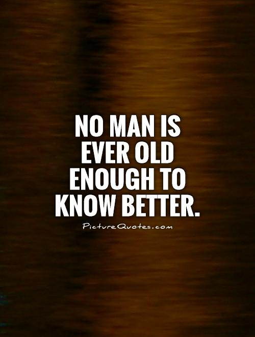 No man is ever old enough to know better Picture Quote #1