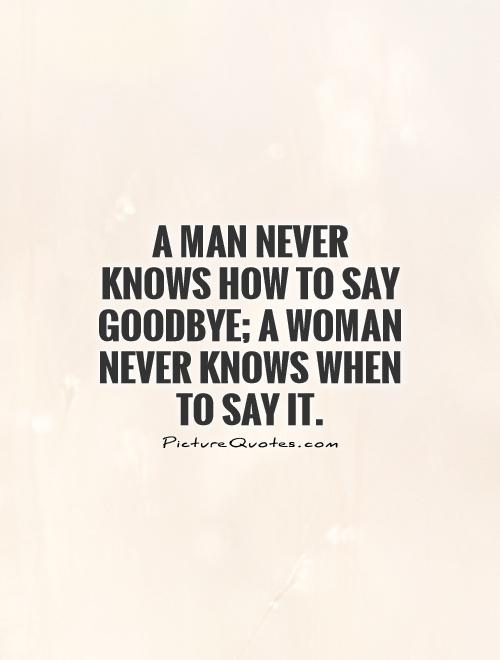 A man never knows how to say goodbye; a woman never knows when to say it Picture Quote #1