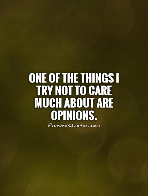 One of the things I try not to care much about are opinions Picture Quote #1