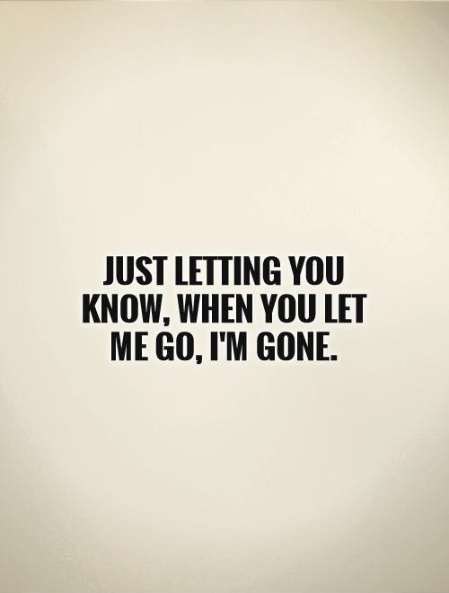 Just letting you know, when you let me go, I'm gone Picture Quote #1
