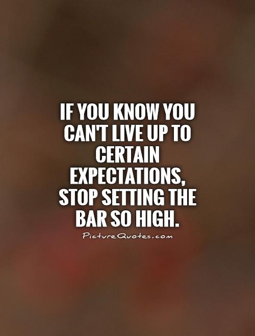 If you know you can't live up to certain expectations, stop setting the bar so high Picture Quote #1