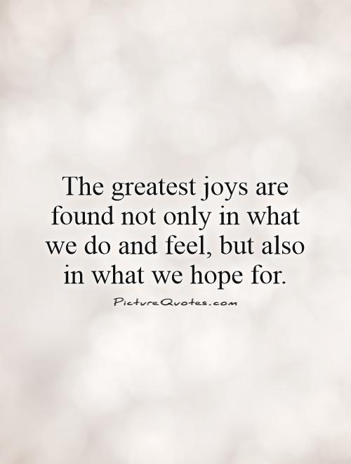 The greatest joys are found not only in what we do and feel, but also in what we hope for Picture Quote #1