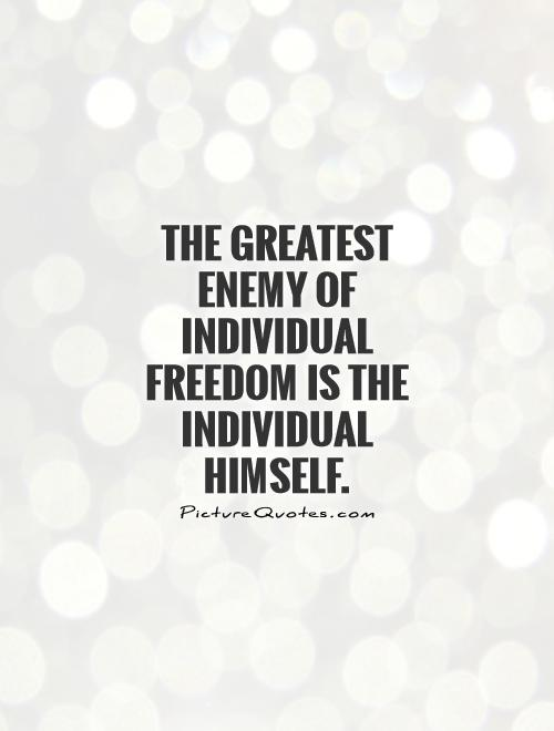 The greatest enemy of individual freedom is the individual himself Picture Quote #1