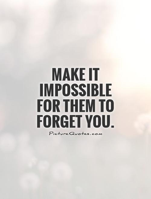 Make it impossible for them to forget you Picture Quote #1