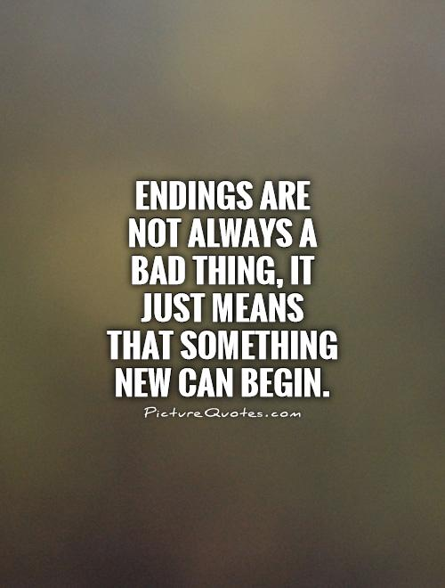 Endings are not always a bad thing, it just means that something new can begin Picture Quote #1
