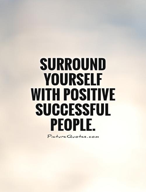 Surround yourself with positive successful people Picture Quote #1