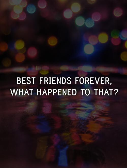 Best friends forever,  what happened to that? Picture Quote #1