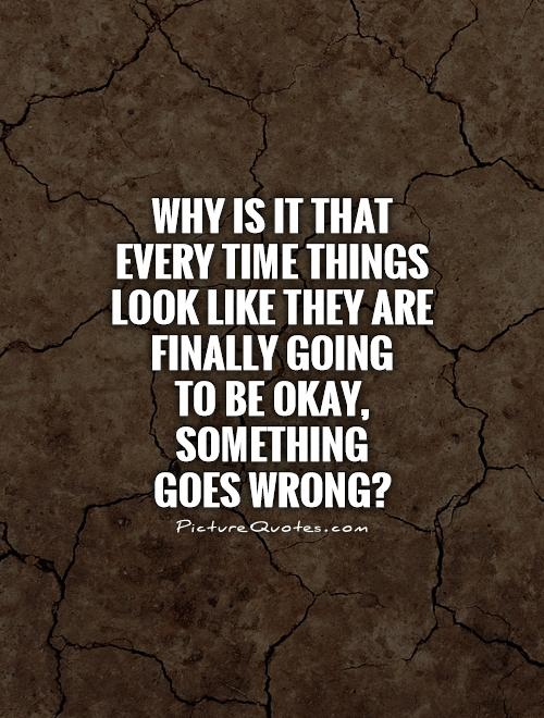 Why is it that every time things look like they are finally going  to be okay, something  goes wrong? Picture Quote #1