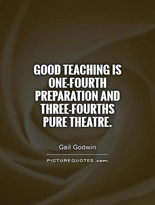 Good teaching is one-fourth preparation and three-fourths pure theatre Picture Quote #1