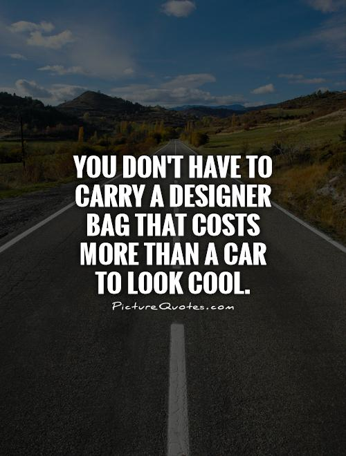 You don't have to carry a designer bag that costs more than a car to look cool Picture Quote #1