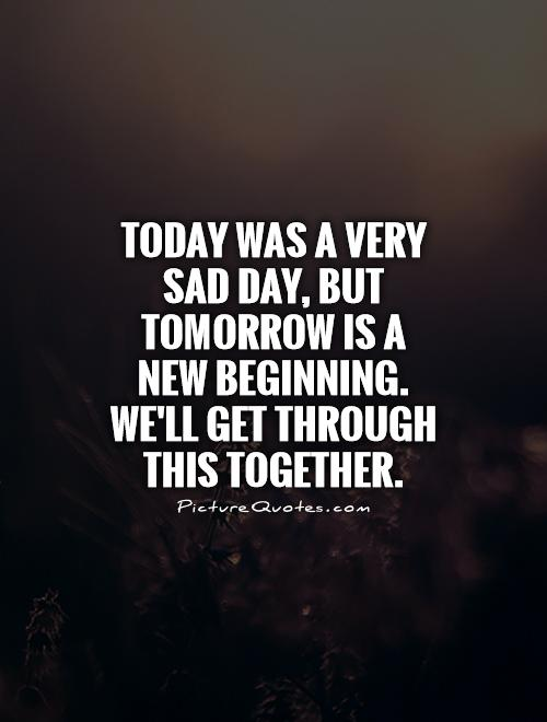 Today was a very sad day, but tomorrow is a new beginning. We'll get through this together Picture Quote #1