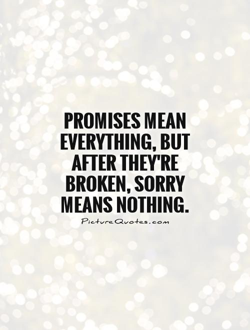 Promises mean everything, but after they're broken, sorry means nothing Picture Quote #1